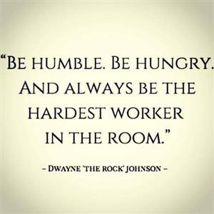 Be humble. Be Hungry. And Always Be The Hardest Worker In The Room